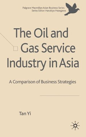 The Oil and Gas Service Industry in Asia: A Comparison of Business Strategies (The Palgrave Macmillan Asian Business Series Centre for the Study of Emerging Market Series)  by  Tan Yi