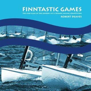 Finntastic Games: The Finn Class at the London 2012 Olympic Sailing Competition  by  Robert Deaves