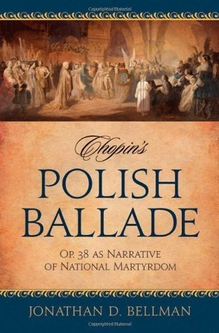 Chopins Polish Ballade: Op. 38 as Narrative of National Martyrdom  by  Jonathan D. Bellman