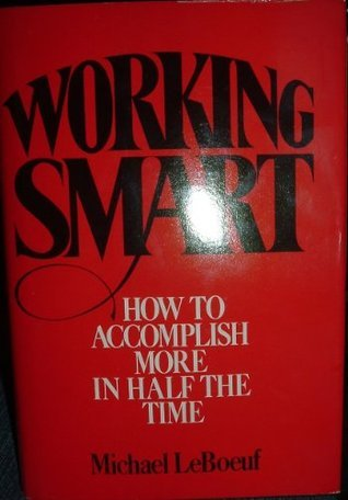 Working Smart, How to Accomplish More in Half the Time Michael LeBoeuf
