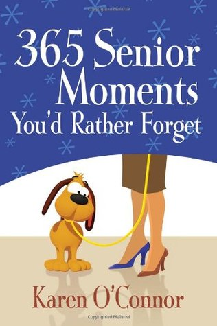 365 Senior Moments Youd Rather Forget  by  Karen OConnor