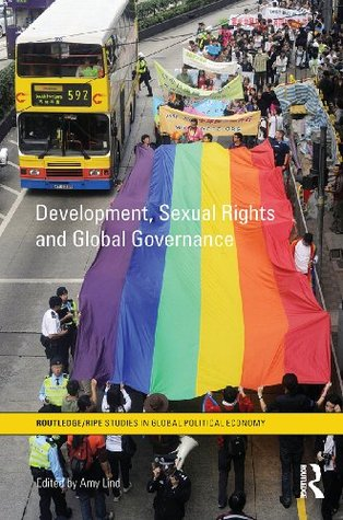 Development, Sexual Rights and Global Governance (Routledge/RIPE Studies in Global Political Economy) Amy Lind
