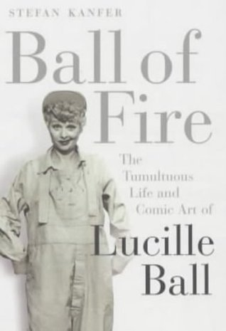 Ball of Fire: The Tumultous Life and Comic Art of Lucille Ball  by  Stefan Kanfer