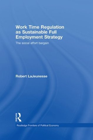 Work Time Regulation as Sustainable Full Employment Strategy: The Social Effort Bargain (Routledge Frontiers of Political Economy) Robert LaJeunesse