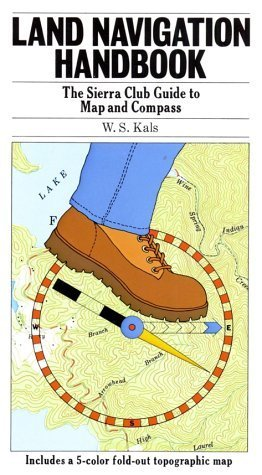 Land Navigation Handbook: The Sierra Club Guide to Map and Compass  by  W.S. Kals
