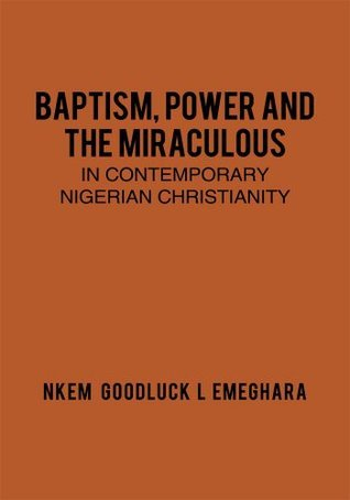 Baptism, Power and the Miraculous in Contemporary Nigerian Christianity  by  Nkem Goodluck L Emeghara