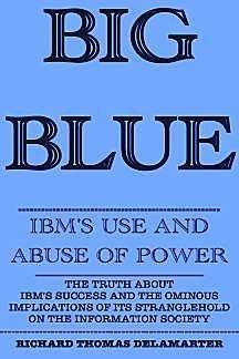 Big Blue: IBMs Use and Abuse of Power  by  Richard T. Delamarter