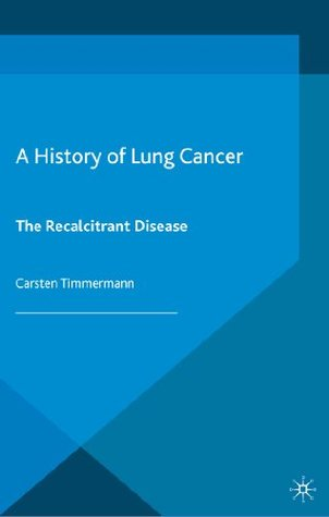A History of Lung Cancer: The Recalcitrant Disease (Science, Technology and Medicine in Modern History)  by  Carsten Timmermann