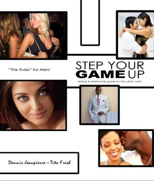 Step Your Game Up: Dating and Relationship Guide for the Urban Man Dennis Jeanpierre