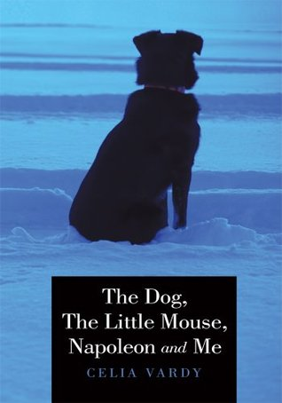 The Dog, The Little Mouse, Napoleon and Me  by  Celia Vardy