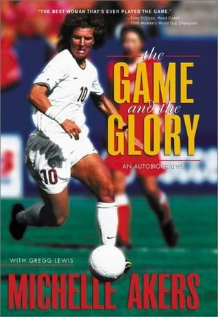 The Game and the Glory: An Autobiography  by  Michelle Akers