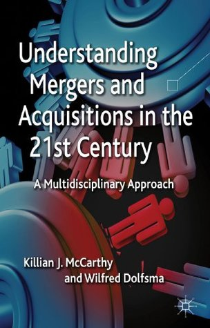 Understanding Mergers and Acquisitions in the 21st Century: A Multidisciplinary Approach Killian J. McCarthy