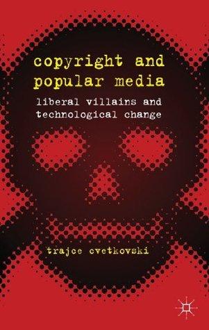 Copyright and Popular Media: Liberal Villains and Technological Change Trajce Cvetkovski