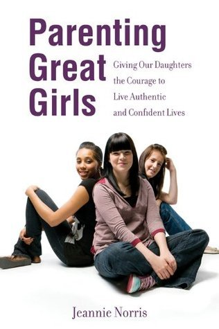 Parenting Great Girls: Giving Our Daughters the Courage to Live Authentic and Confident Lives  by  Jeannie Norris