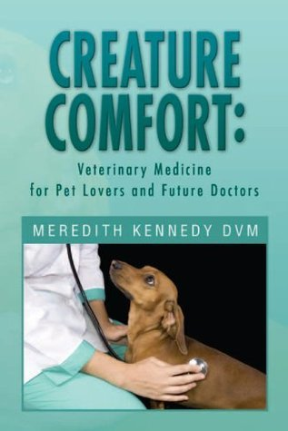 CREATURE COMFORT: Veterinary Medicine for Pet Lovers and Future Doctors  by  Meredith Kennedy