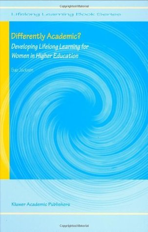 Differently Academic?: Developing Lifelong Learning for Women in Higher Education (Lifelong Learning Book Series) Sue Jackson