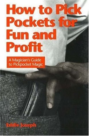 How to Pick Pockets for Fun and Profit: A Magicians Guide to Pickpocketing  by  Eddie Joseph