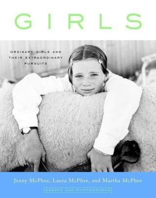 Girls: Ordinary Girls and Their Extraordinary Pursuits  by  Jenny McPhee