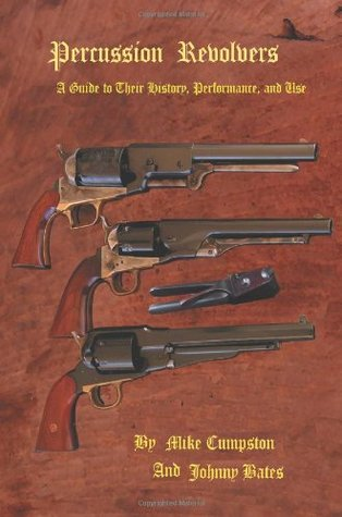 Percussion Revolvers: A Guide to Their History, Performance, and Use  by  Mike Cumpston