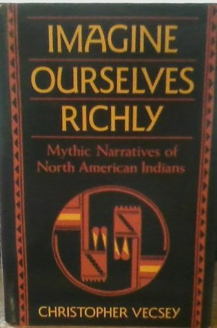 Imagine Ourselves Richly: Mythic Narratives of North American Indians Christopher Vecsey