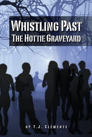 Whistling Past the Hottie Graveyard  by  T.J. Clemente
