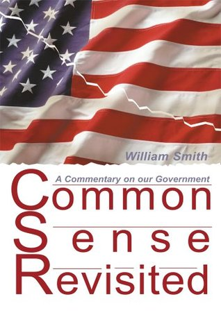 Common Sense Revisited: A Commentary on our Government William Smith