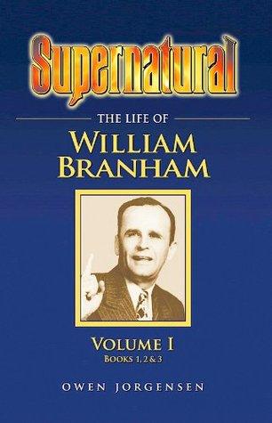 Supernatural - The Life of William Branham, Volume 1 (Books 1, 2, and 3)  by  Owen A. Jorgensen