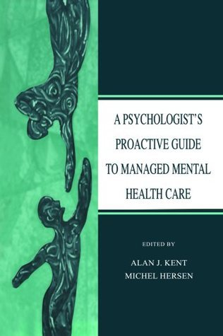 A Psychologists Proactive Guide to Managed Mental Health Care Alan J. Kent