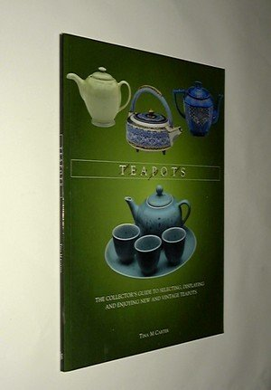 Teapots: The Collectors Guide to Selecting, Identifying, and Displaying New and Vintage Teapots Tina M. Carter