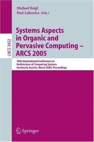 Systems Aspects in Organic and Pervasive Computing - ARCS 2005: 18th International Conference on Architecture of Computing Systems, Innsbruck, Austria, ... Computer Science and General Issues)  by  Michael Beigl