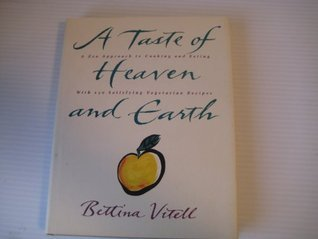 A Taste of Heaven and Earth: A Zen Approach to Cooking and Eating with 150 Satisfying Vegetarian Recipes  by  Bet Vitell