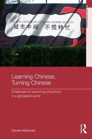 Learning Chinese, Turning Chinese: Challenges to Becoming Sinophone in a Globalised World Edward McDonald