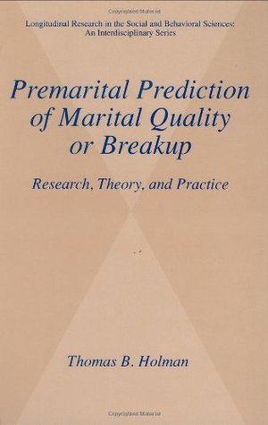 Premarital Prediction of Marital Quality or Breakup - Research, Theory, and Practice (Longitudinal Research in the Social and Behavioral Sciences: An Interdisciplinary Series)  by  Thomas B. Holman
