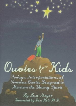 Quotes for Kids: Todays Interpretations of Timeless Quotes Designed to Nurture the Young Spirit Lisa Meyer