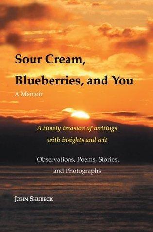 Sour Cream, Blueberries, and You : A Memoir John Shubeck
