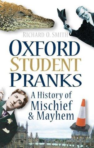 Oxford Student Pranks: A History of Mischief & Mayhem  by  Richard O. Smith