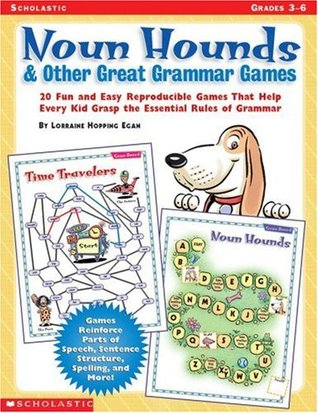 Noun Hounds and Other Great Grammar Games: 20 Fun and Easy Reproducible Games That Help Every Kid Grasp the Essential Rules of Grammar  by  Lorraine Hopping Egan