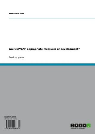 Are GDP/GNP appropriate measures of development?  by  Martin Lochner
