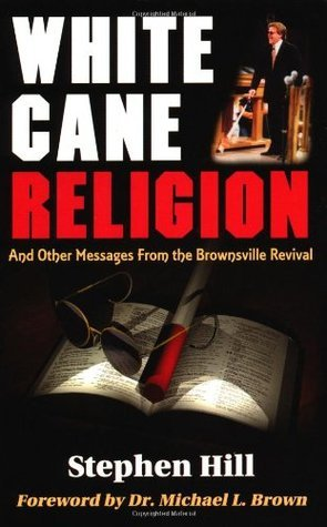 White Cane Religion: And Other Messages from the Brownsville Revival Stephen Hill