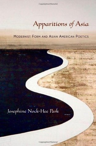 Apparitions of Asia: Modernist Form and Asian American Poetics Josephine Park