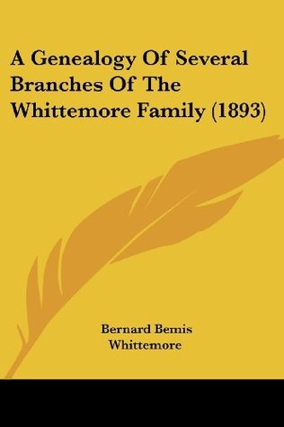 A Genealogy Of Several Branches Of The Whittemore Family (1893)  by  Bernard Bemis Whittemore