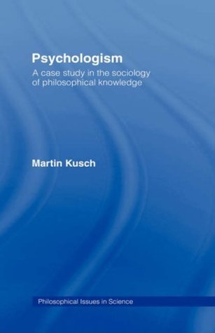 Psychologism: The Sociology of Philosophical Knowledge Martin Kusch