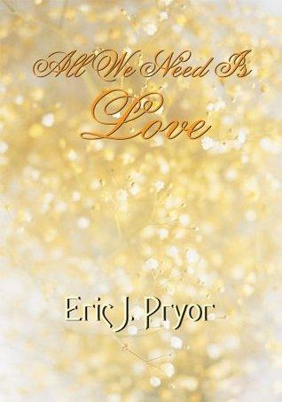 All We Need Is Love Eric J. Pryor
