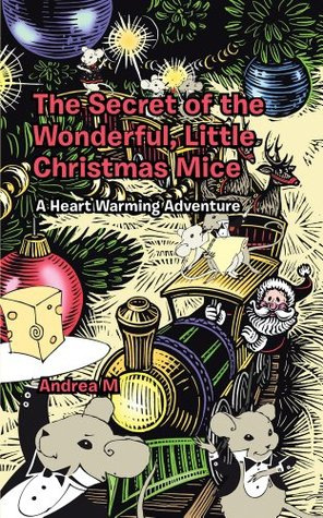 The Secret of the Wonderful, Little Christmas Mice : A Heart Warming Adventure  by  Andrea M