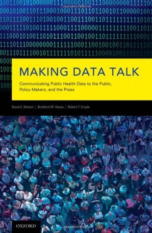 Making Data Talk: Communicating Public Health Data to the Public, Policy Makers, and the Press David E. Nelson