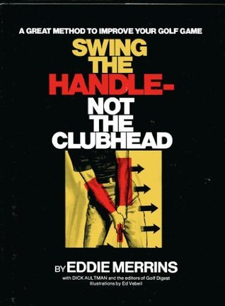 Swing the Handle- Not the Clubhead: A Great Method to Improve Your Golf Game  by  Eddie Merrins