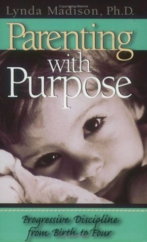 Parenting With Purpose : Progressive Discipline From Birth to Four Lynda Madison