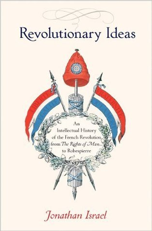 Revolutionary Ideas: An Intellectual History of the French Revolution from The Rights of Man to Robespierre  by  Jonathan I. Israel