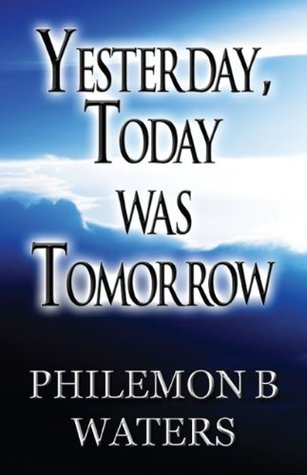Yesterday, Today Was Tomorrow Philemon B. Waters