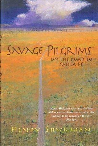 Savage Pilgrims: On the Road to Santa Fe Henry Shukman